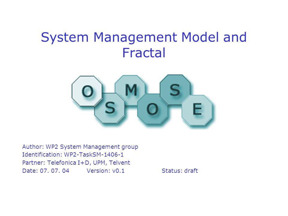 System Management Model and Fractal Author: WP2 System Management group Identification: WP2-TaskSM-1406-1 Partner: Telefonica I+D, UPM, Telvent Date: 07.