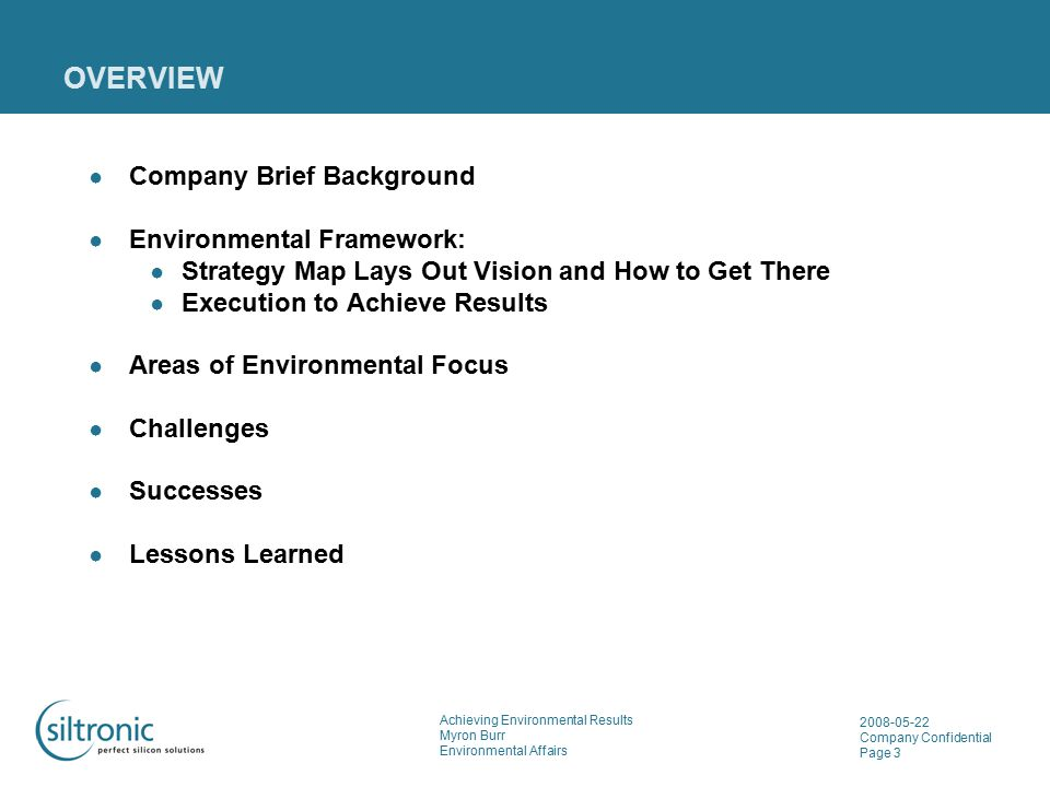 Achieving Environmental Results Myron Burr Environmental Affairs 2008-05-22 Company Confidential Page 3 OVERVIEW ● Company Brief Background ● Environmental Framework: ● Strategy Map Lays Out Vision and How to Get There ● Execution to Achieve Results ● Areas of Environmental Focus ● Challenges ● Successes ● Lessons Learned