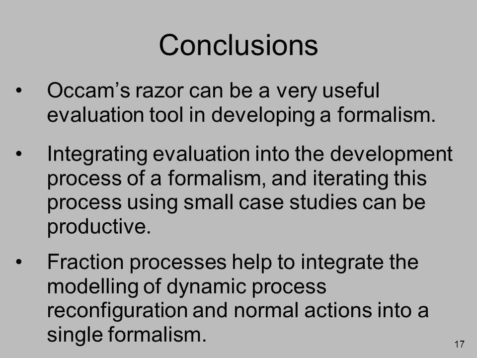 17 Conclusions Occam's razor can be a very useful evaluation tool in developing a formalism. Integrating evaluation into the development process of a