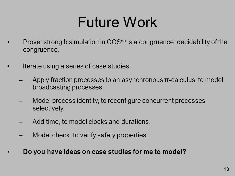 18 Future Work Prove: strong bisimulation in CCS dp is a congruence; decidability of the congruence. Do you have ideas on case studies for me to model