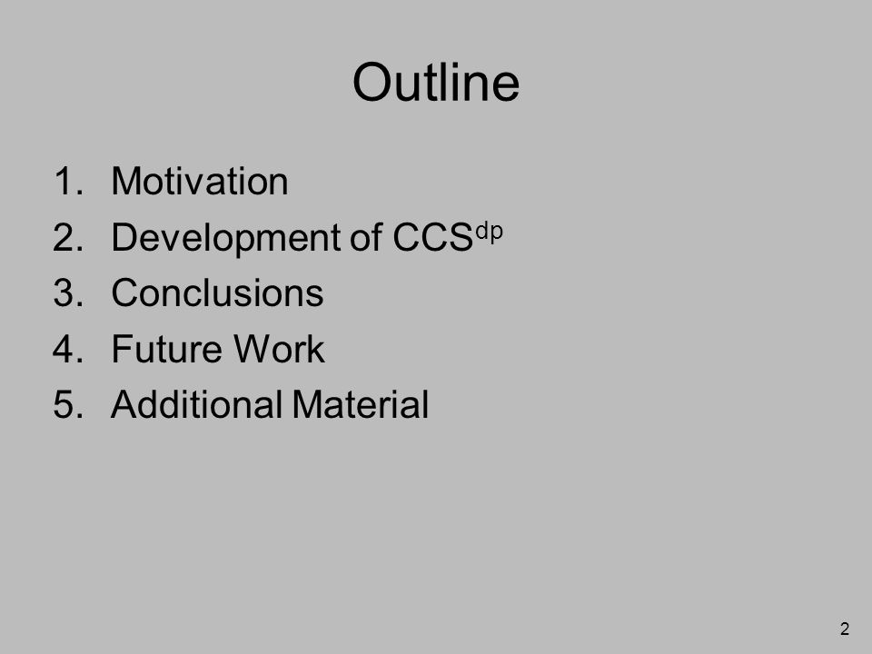 2 Outline 1.Motivation 2.Development of CCS dp 3.Conclusions 4.Future Work 5.Additional Material