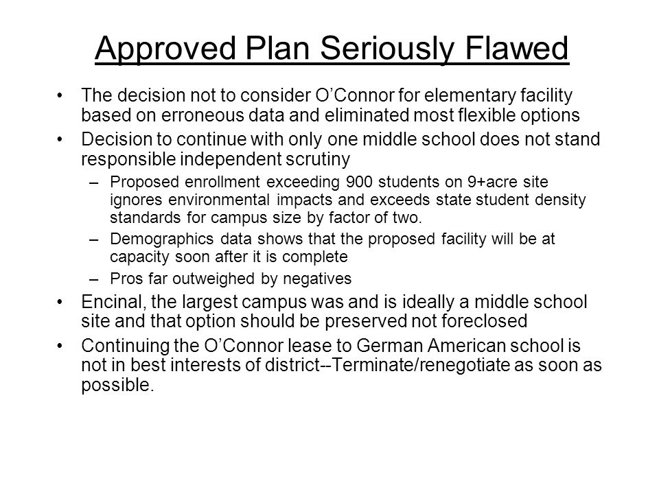Approved Plan Seriously Flawed The decision not to consider O'Connor for elementary facility based on erroneous data and eliminated most flexible options Decision to continue with only one middle school does not stand responsible independent scrutiny –Proposed enrollment exceeding 900 students on 9+acre site ignores environmental impacts and exceeds state student density standards for campus size by factor of two.