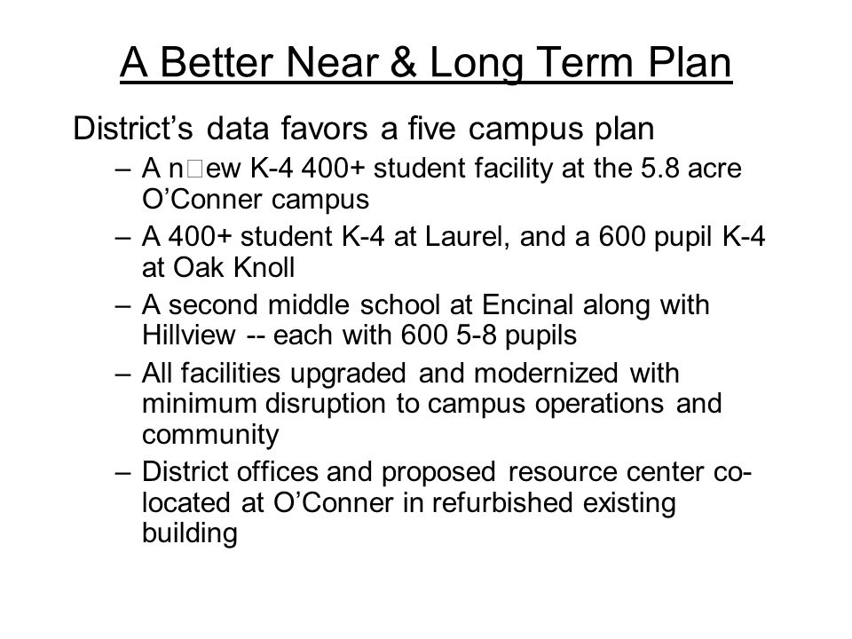 A Better Near & Long Term Plan District's data favors a five campus plan –A new K-4 400+ student facility at the 5.8 acre O'Conner campus –A 400+ student K-4 at Laurel, and a 600 pupil K-4 at Oak Knoll –A second middle school at Encinal along with Hillview -- each with 600 5-8 pupils –All facilities upgraded and modernized with minimum disruption to campus operations and community –District offices and proposed resource center co- located at O'Conner in refurbished existing building