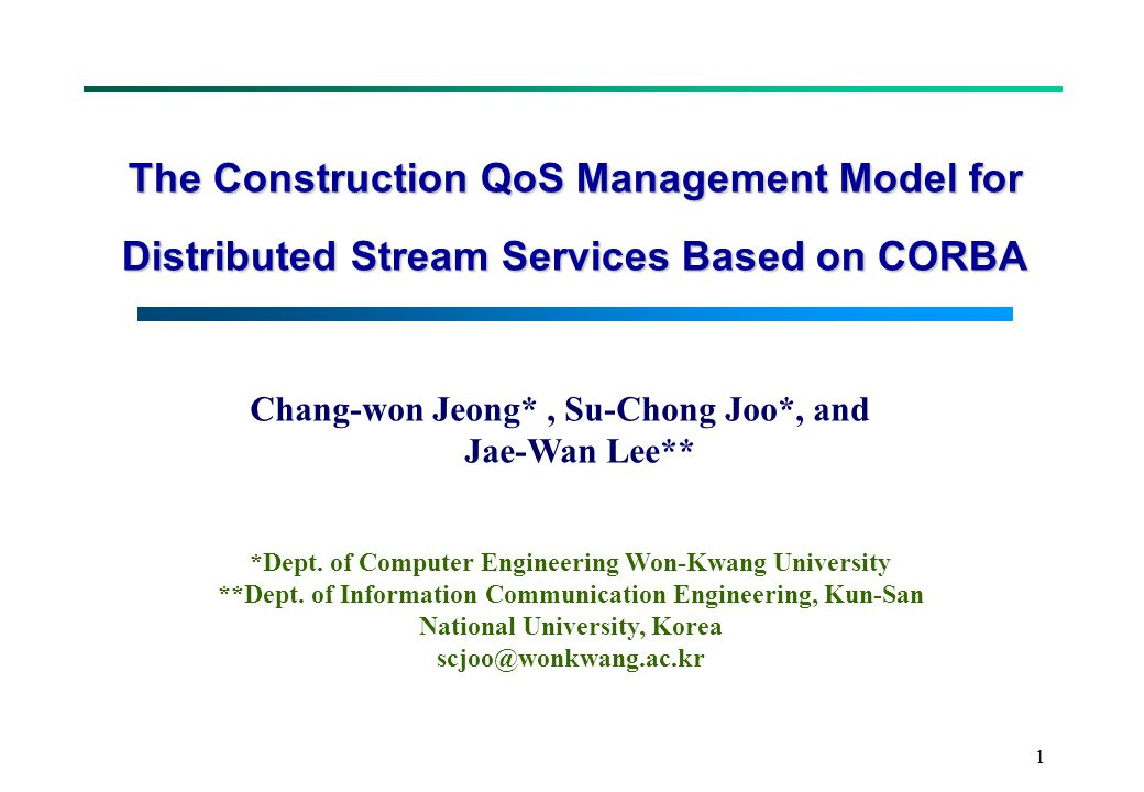 1 The Construction QoS Management Model for Distributed Stream Services Based on CORBA Chang-won Jeong*, Su-Chong Joo*, and Jae-Wan Lee** *Dept.