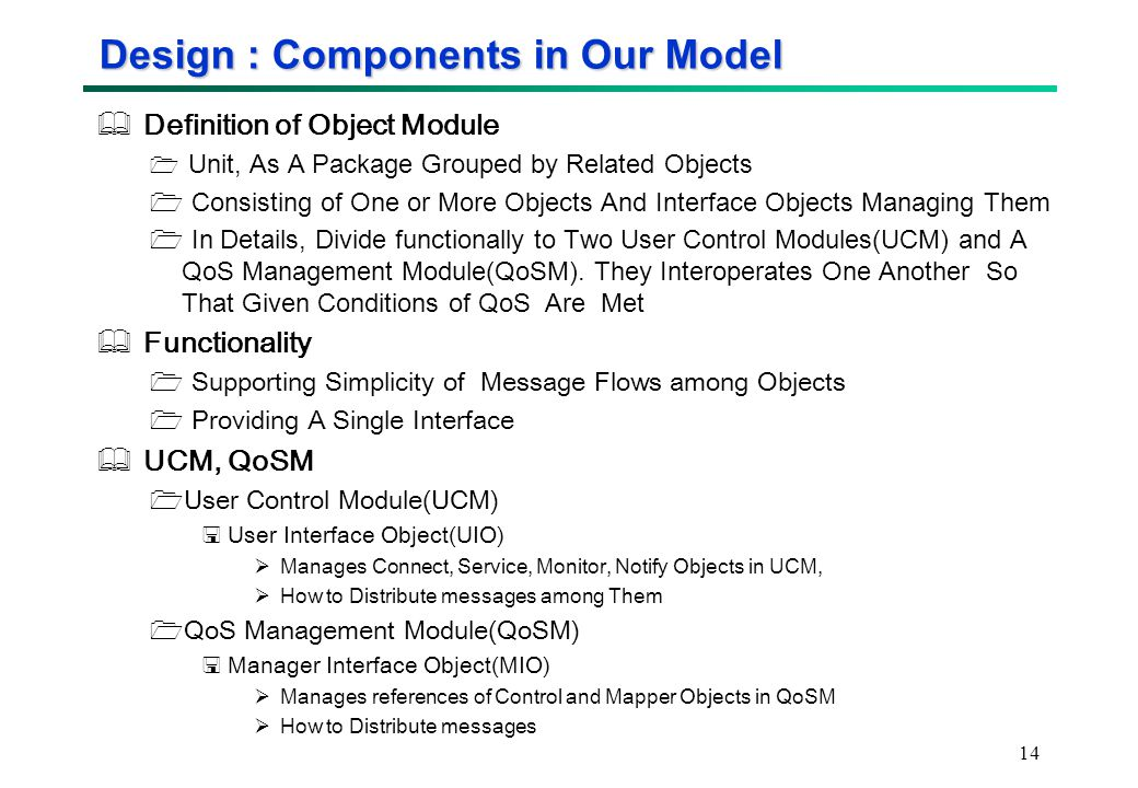 14 Design : Components in Our Model  Definition of Object Module  Unit, As A Package Grouped by Related Objects  Consisting of One or More Objects And Interface Objects Managing Them  In Details, Divide functionally to Two User Control Modules(UCM) and A QoS Management Module(QoSM).
