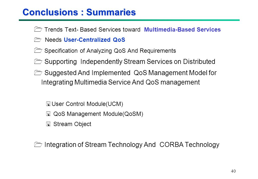 40 Conclusions : Summaries  Trends Text- Based Services toward Multimedia-Based Services  Needs User-Centralized QoS  Specification of Analyzing QoS And Requirements  Supporting Independently Stream Services on Distributed  Suggested And Implemented QoS Management Model for Integrating Multimedia Service And QoS management  User Control Module(UCM)  QoS Management Module(QoSM)  Stream Object  Integration of Stream Technology And CORBA Technology