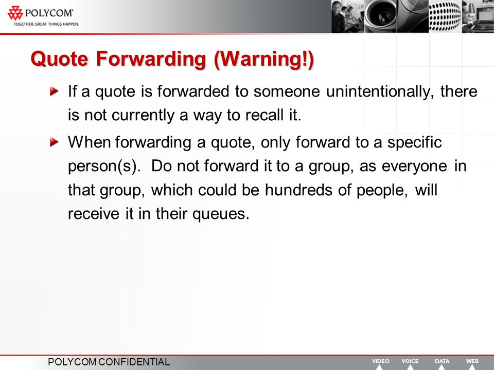 POLYCOM CONFIDENTIAL Quote Forwarding (Warning!) If a quote is forwarded to someone unintentionally, there is not currently a way to recall it. When f