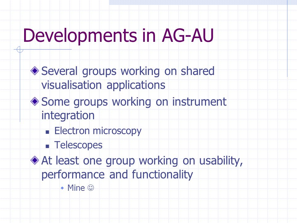 Developments in AG-AU Several groups working on shared visualisation applications Some groups working on instrument integration Electron microscopy Telescopes At least one group working on usability, performance and functionality  Mine