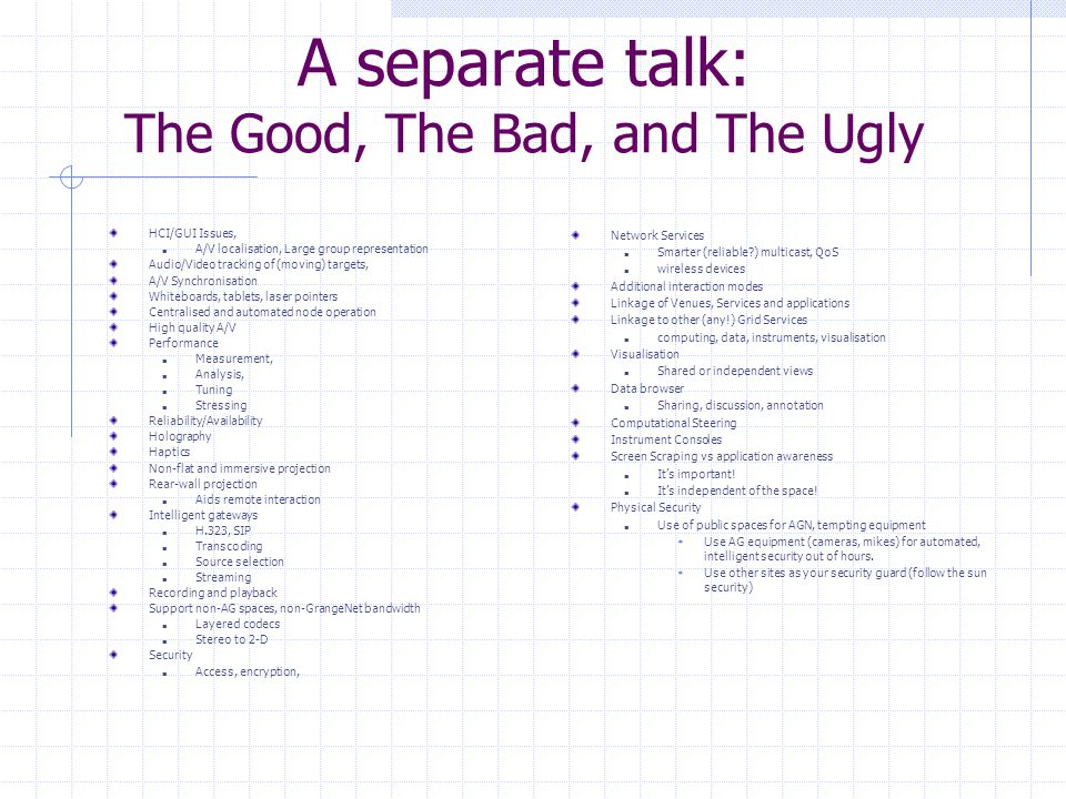 A separate talk: The Good, The Bad, and The Ugly HCI/GUI Issues, A/V localisation, Large group representation Audio/Video tracking of (moving) targets, A/V Synchronisation Whiteboards, tablets, laser pointers Centralised and automated node operation High quality A/V Performance Measurement, Analysis, Tuning Stressing Reliability/Availability Holography Haptics Non-flat and immersive projection Rear-wall projection Aids remote interaction Intelligent gateways H.323, SIP Transcoding Source selection Streaming Recording and playback Support non-AG spaces, non-GrangeNet bandwidth Layered codecs Stereo to 2-D Security Access, encryption, Network Services Smarter (reliable ) multicast, QoS wireless devices Additional interaction modes Linkage of Venues, Services and applications Linkage to other (any!) Grid Services computing, data, instruments, visualisation Visualisation Shared or independent views Data browser Sharing, discussion, annotation Computational Steering Instrument Consoles Screen Scraping vs application awareness It's important.