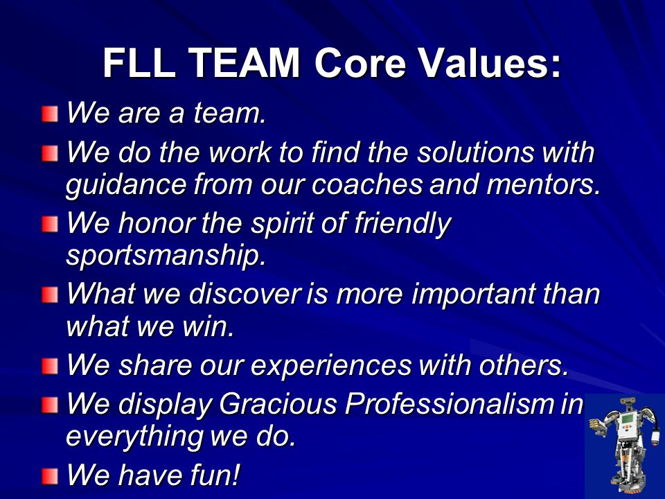FLL Coaches' Promise As coach, you are responsible for honoring and communicating FLL core values to team members, team volunteers, and others affiliated with your team.