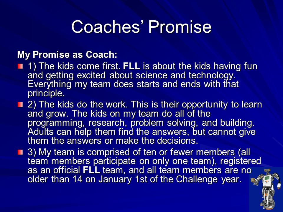 Coaches' Promise 4) FLL communicates with my team via my primary email address, and I am responsible for reading and relaying all aspects of FLL guidelines and rules to my team, other coaches, volunteers, and parents.