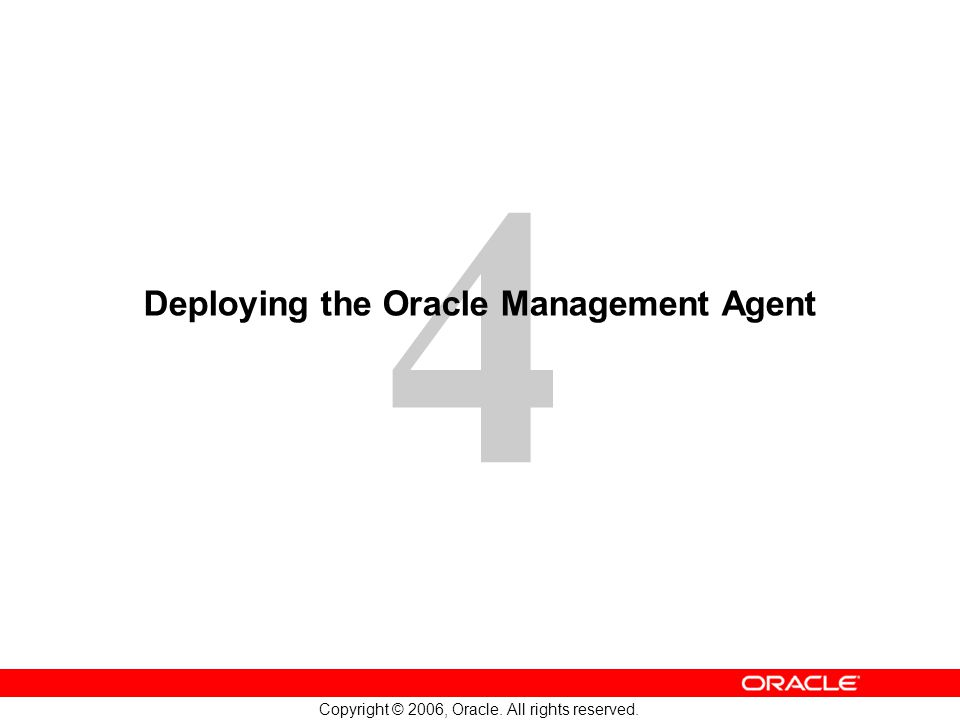 4 Copyright © 2006, Oracle. All rights reserved. Deploying the Oracle Management Agent