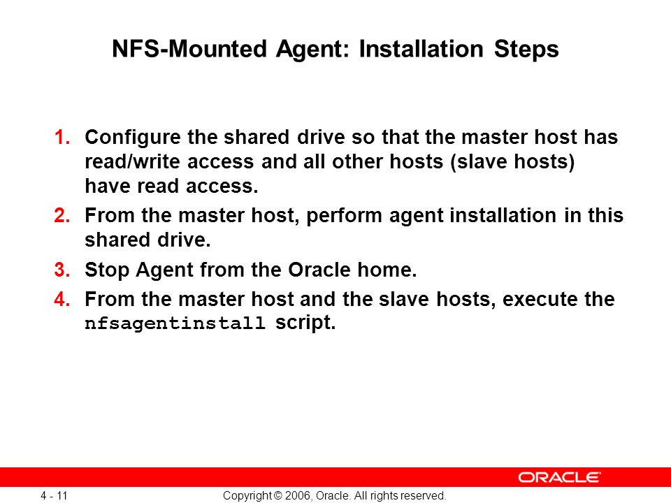 Copyright © 2006, Oracle. All rights reserved. 4 - 11 NFS-Mounted Agent: Installation Steps 1.Configure the shared drive so that the master host has r