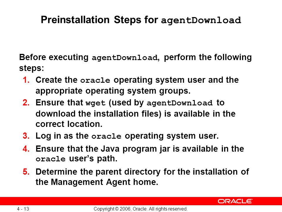Copyright © 2006, Oracle. All rights reserved. 4 - 13 Preinstallation Steps for agentDownload Before executing agentDownload, perform the following st