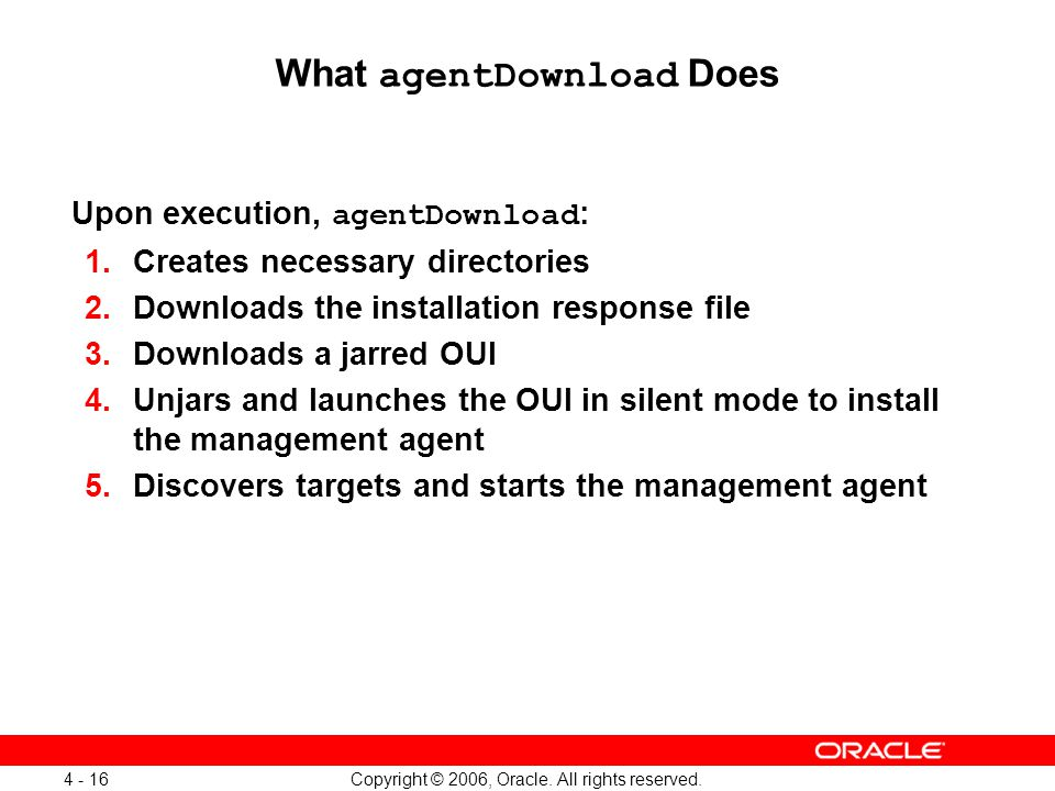 Copyright © 2006, Oracle. All rights reserved. 4 - 16 What agentDownload Does Upon execution, agentDownload : 1.Creates necessary directories 2.Downlo