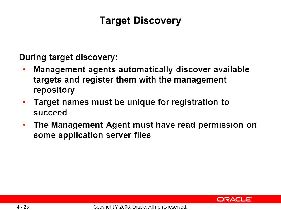 Copyright © 2006, Oracle. All rights reserved. 4 - 23 Target Discovery During target discovery: Management agents automatically discover available tar