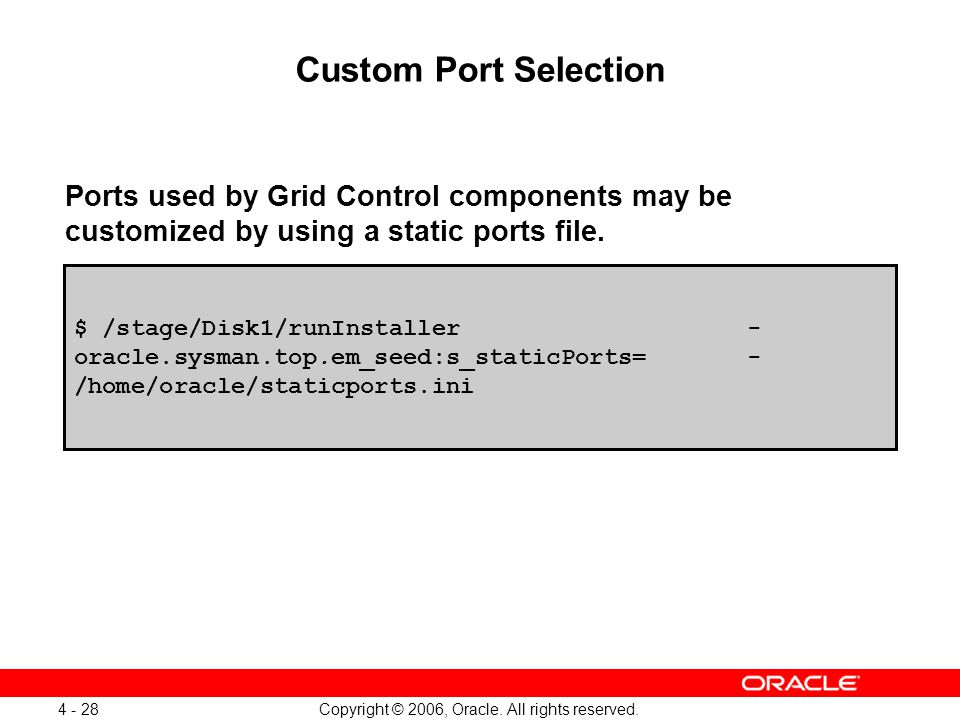 Copyright © 2006, Oracle. All rights reserved. 4 - 28 Custom Port Selection Ports used by Grid Control components may be customized by using a static
