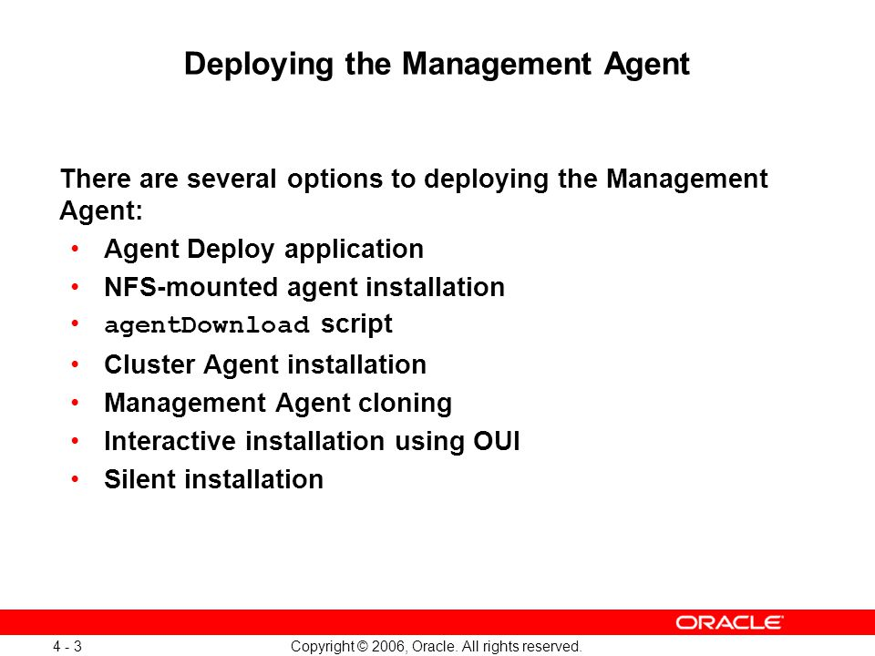 Copyright © 2006, Oracle. All rights reserved. 4 - 3 Deploying the Management Agent There are several options to deploying the Management Agent: Agent