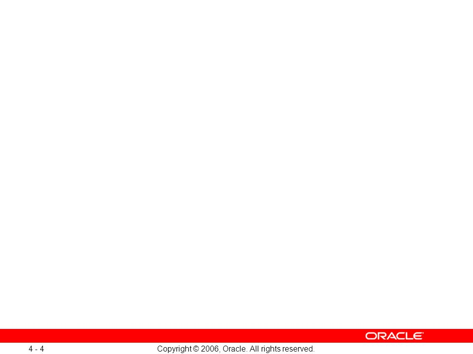 Copyright © 2006, Oracle. All rights reserved. 4 - 4
