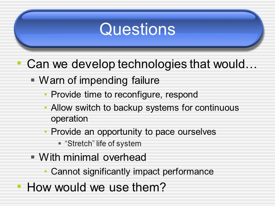 Questions Can we develop technologies that would…  Warn of impending failure Provide time to reconfigure, respond Allow switch to backup systems for continuous operation Provide an opportunity to pace ourselves  Stretch life of system  With minimal overhead Cannot significantly impact performance How would we use them