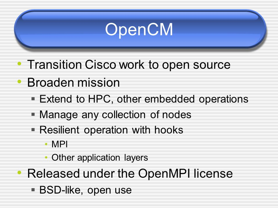 OpenCM Transition Cisco work to open source Broaden mission  Extend to HPC, other embedded operations  Manage any collection of nodes  Resilient operation with hooks MPI Other application layers Released under the OpenMPI license  BSD-like, open use
