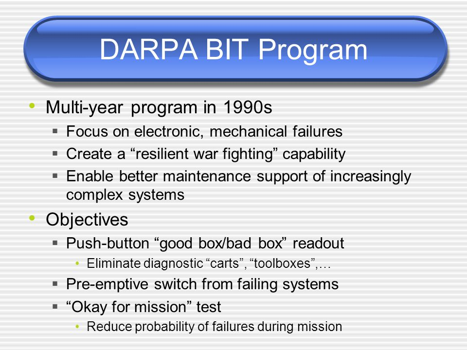 DARPA BIT Program Multi-year program in 1990s  Focus on electronic, mechanical failures  Create a resilient war fighting capability  Enable better maintenance support of increasingly complex systems Objectives  Push-button good box/bad box readout Eliminate diagnostic carts , toolboxes ,…  Pre-emptive switch from failing systems  Okay for mission test Reduce probability of failures during mission