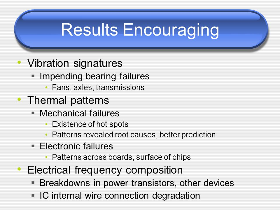 Results Encouraging Vibration signatures  Impending bearing failures Fans, axles, transmissions Thermal patterns  Mechanical failures Existence of hot spots Patterns revealed root causes, better prediction  Electronic failures Patterns across boards, surface of chips Electrical frequency composition  Breakdowns in power transistors, other devices  IC internal wire connection degradation