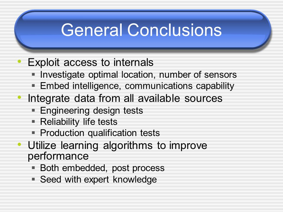 General Conclusions Exploit access to internals  Investigate optimal location, number of sensors  Embed intelligence, communications capability Integrate data from all available sources  Engineering design tests  Reliability life tests  Production qualification tests Utilize learning algorithms to improve performance  Both embedded, post process  Seed with expert knowledge