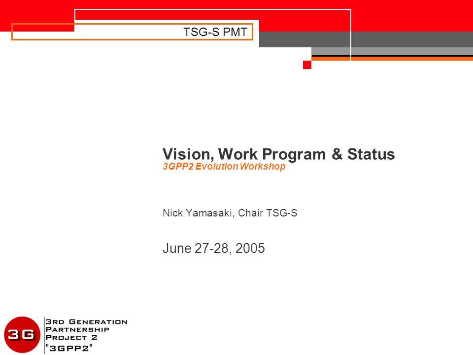 TSG-S PMT Vision, Work Program & Status 3GPP2 Evolution Workshop Nick Yamasaki, Chair TSG-S June 27-28, 2005