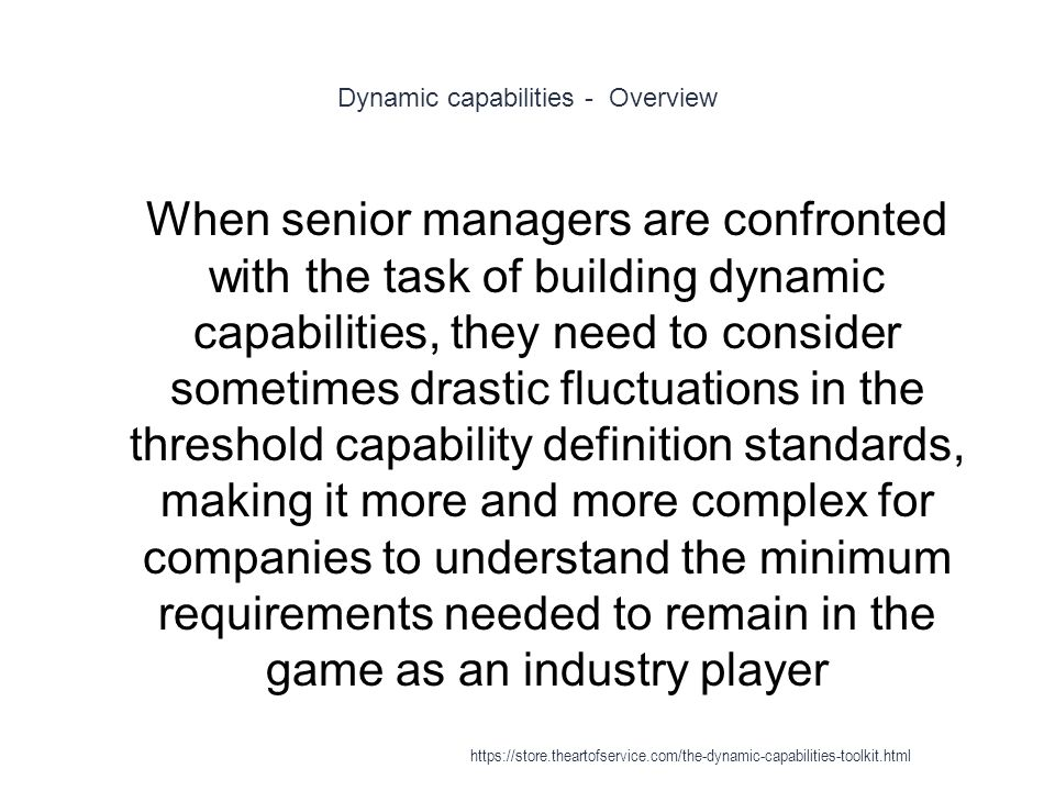 Dynamic capabilities - Overview 1 When senior managers are confronted with the task of building dynamic capabilities, they need to consider sometimes drastic fluctuations in the threshold capability definition standards, making it more and more complex for companies to understand the minimum requirements needed to remain in the game as an industry player https://store.theartofservice.com/the-dynamic-capabilities-toolkit.html