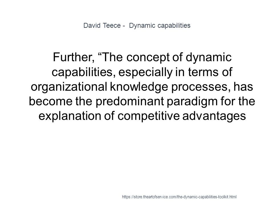 David Teece - Dynamic capabilities 1 Further, The concept of dynamic capabilities, especially in terms of organizational knowledge processes, has become the predominant paradigm for the explanation of competitive advantages https://store.theartofservice.com/the-dynamic-capabilities-toolkit.html