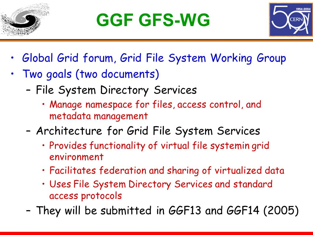 GGF GFS-WG Global Grid forum, Grid File System Working Group Two goals (two documents) –File System Directory Services Manage namespace for files, acc