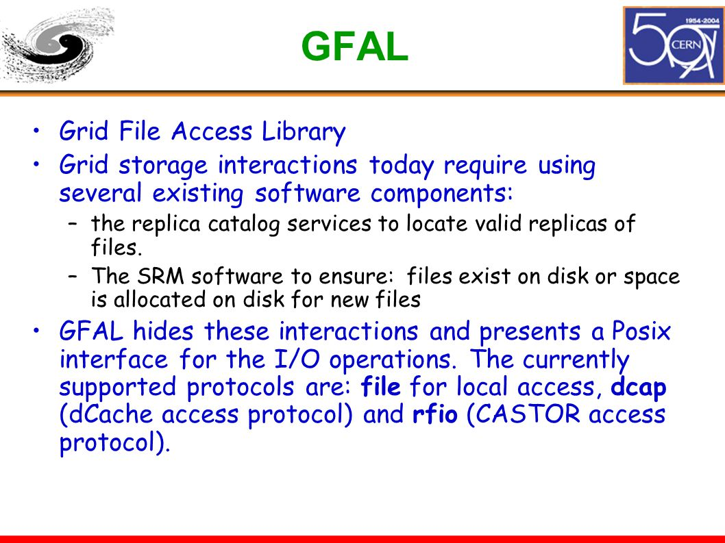 GFAL Grid File Access Library Grid storage interactions today require using several existing software components: –the replica catalog services to locate valid replicas of files.
