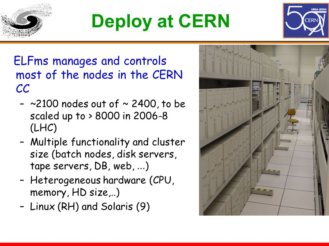 Deploy at CERN ELFms manages and controls most of the nodes in the CERN CC –~2100 nodes out of ~ 2400, to be scaled up to > 8000 in 2006-8 (LHC) –Mult