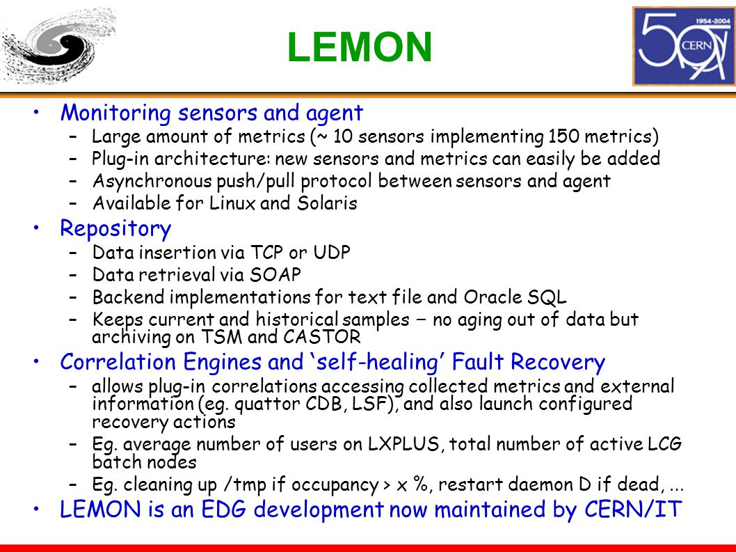 LEMON Monitoring sensors and agent –Large amount of metrics (~ 10 sensors implementing 150 metrics) –Plug-in architecture: new sensors and metrics can easily be added –Asynchronous push/pull protocol between sensors and agent –Available for Linux and Solaris Repository –Data insertion via TCP or UDP –Data retrieval via SOAP –Backend implementations for text file and Oracle SQL –Keeps current and historical samples – no aging out of data but archiving on TSM and CASTOR Correlation Engines and ' self-healing ' Fault Recovery –allows plug-in correlations accessing collected metrics and external information (eg.