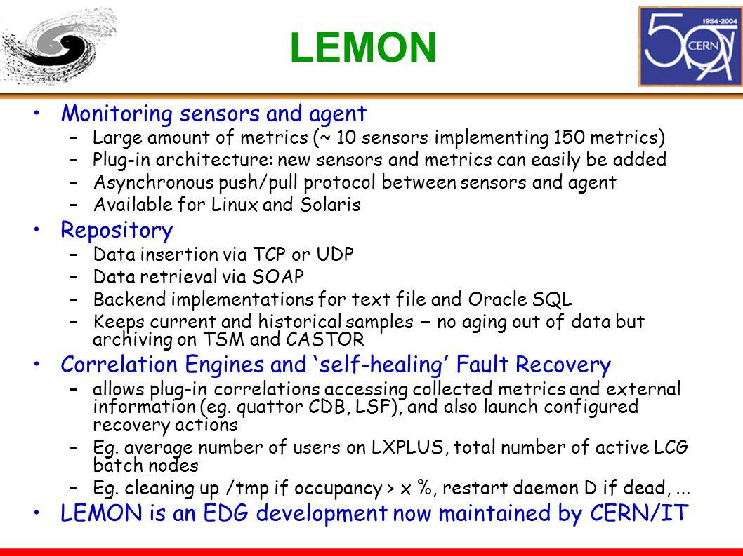LEMON Monitoring sensors and agent –Large amount of metrics (~ 10 sensors implementing 150 metrics) –Plug-in architecture: new sensors and metrics can