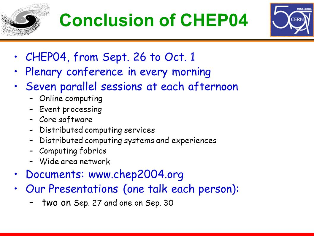 Conclusion of CHEP04 CHEP04, from Sept. 26 to Oct. 1 Plenary conference in every morning Seven parallel sessions at each afternoon –Online computing –