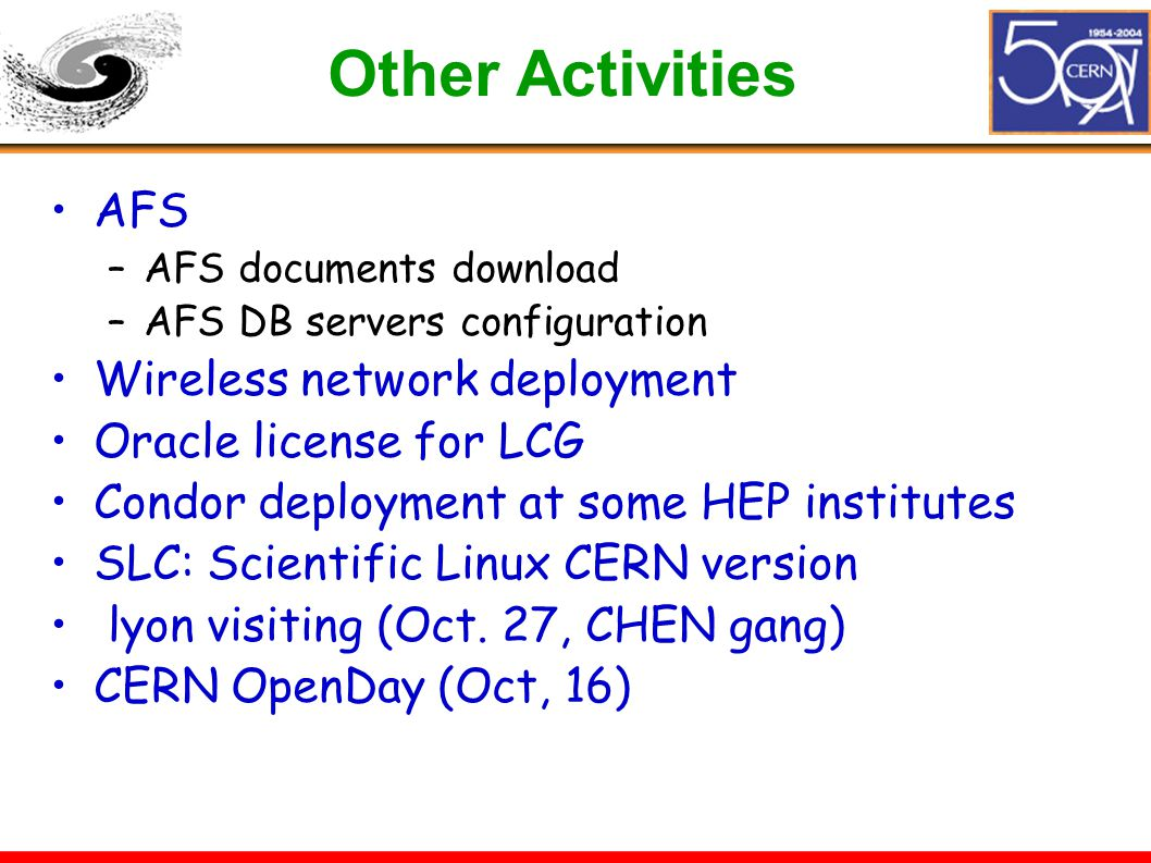 Other Activities AFS –AFS documents download –AFS DB servers configuration Wireless network deployment Oracle license for LCG Condor deployment at some HEP institutes SLC: Scientific Linux CERN version lyon visiting (Oct.