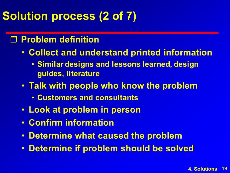 19 Solution process (2 of 7) r Problem definition Collect and understand printed information Similar designs and lessons learned, design guides, literature Talk with people who know the problem Customers and consultants Look at problem in person Confirm information Determine what caused the problem Determine if problem should be solved 4.