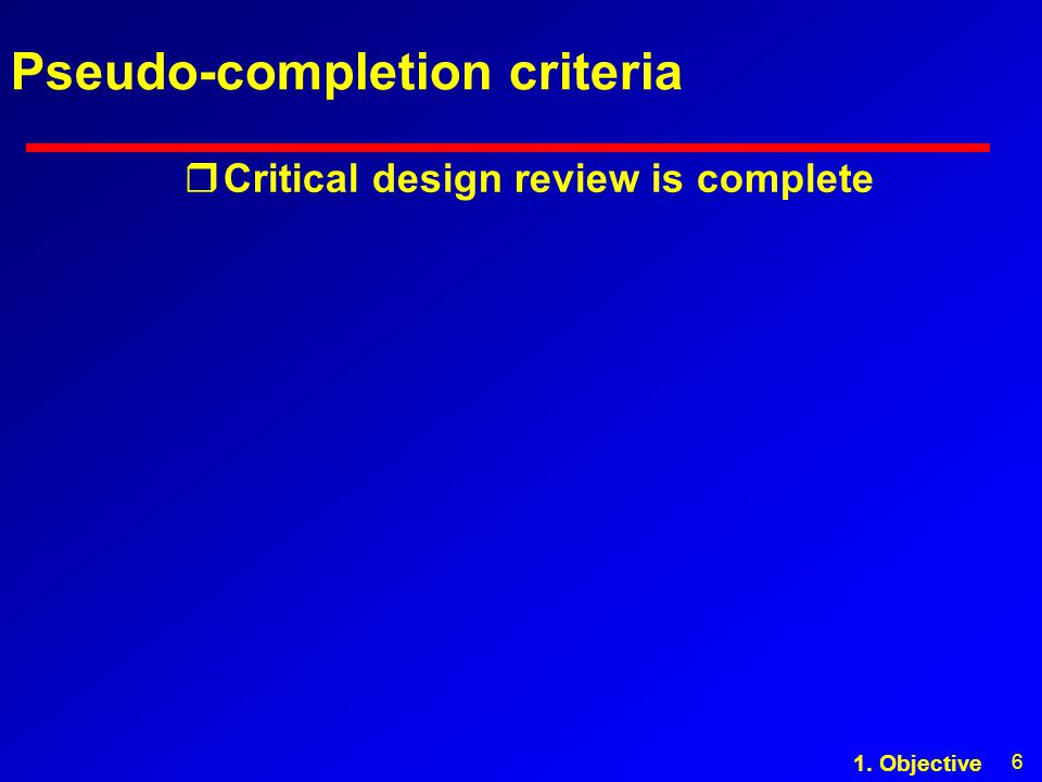 6 Pseudo-completion criteria rCritical design review is complete 1. Objective
