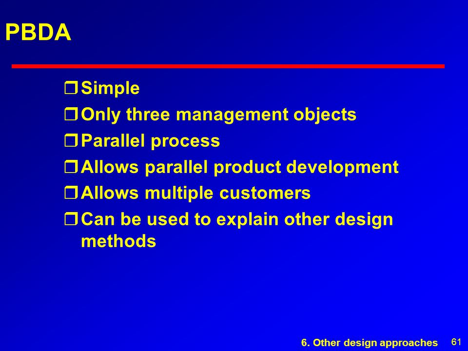 61 PBDA rSimple rOnly three management objects rParallel process rAllows parallel product development rAllows multiple customers rCan be used to explain other design methods 6.