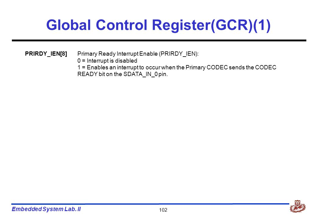 Embedded System Lab. II 102 Global Control Register(GCR)(1) PRIRDY_IEN[8]Primary Ready Interrupt Enable (PRIRDY_IEN): 0 = Interrupt is disabled 1 = En