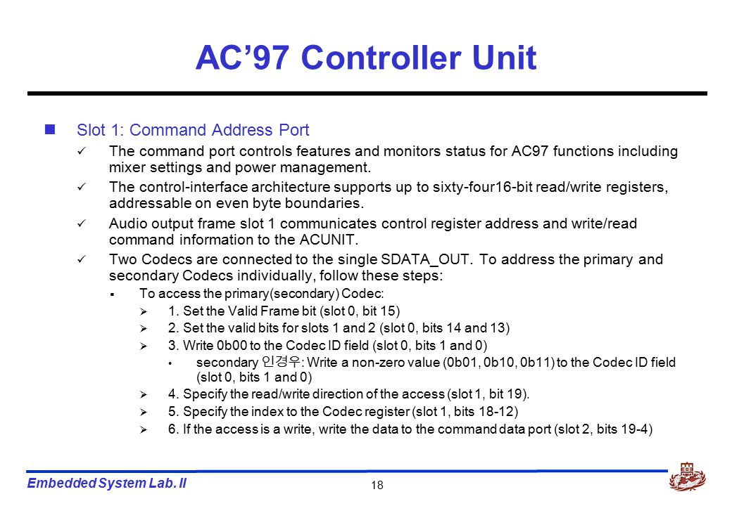 Embedded System Lab. II 18 AC'97 Controller Unit Slot 1: Command Address Port The command port controls features and monitors status for AC97 function