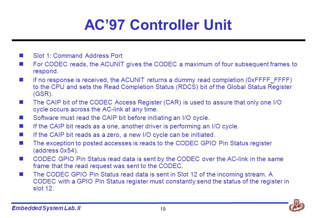 Embedded System Lab. II 19 AC'97 Controller Unit Slot 1: Command Address Port For CODEC reads, the ACUNIT gives the CODEC a maximum of four subsequent