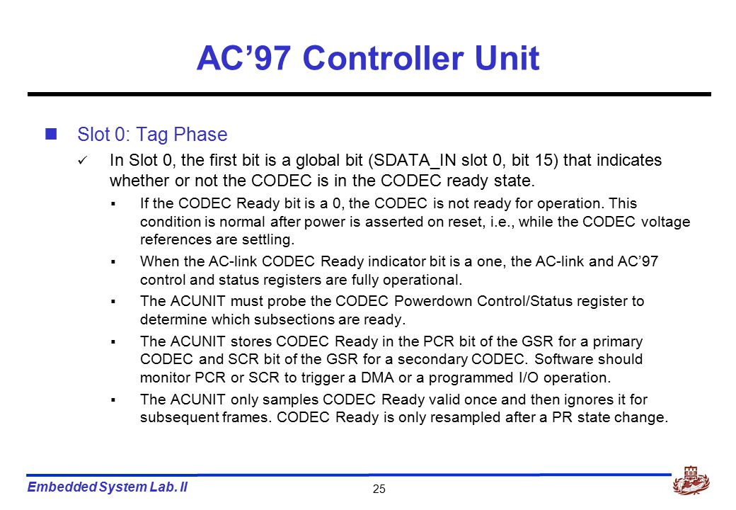 Embedded System Lab. II 25 AC'97 Controller Unit Slot 0: Tag Phase In Slot 0, the first bit is a global bit (SDATA_IN slot 0, bit 15) that indicates w