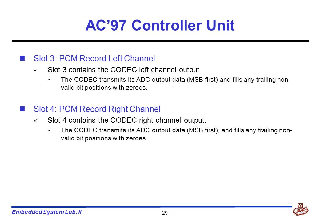 Embedded System Lab. II 29 AC'97 Controller Unit Slot 3: PCM Record Left Channel Slot 3 contains the CODEC left channel output.  The CODEC transmits