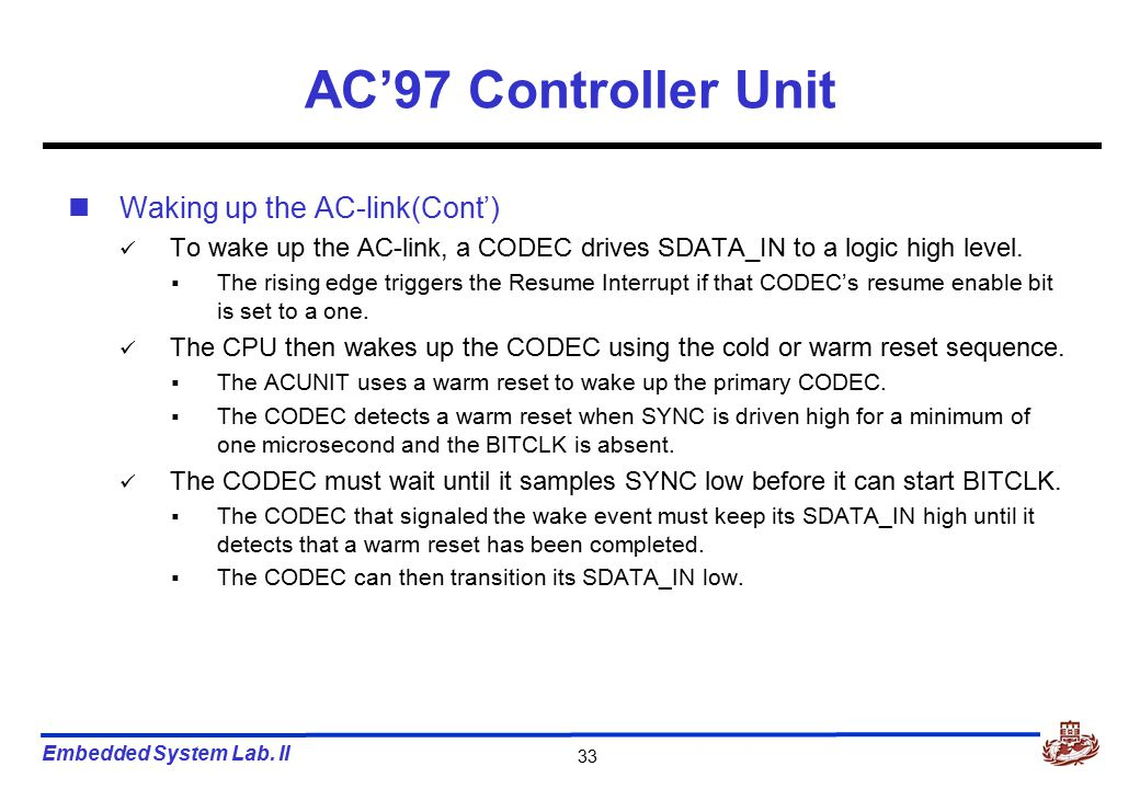 Embedded System Lab. II 33 AC'97 Controller Unit Waking up the AC-link(Cont') To wake up the AC-link, a CODEC drives SDATA_IN to a logic high level. 