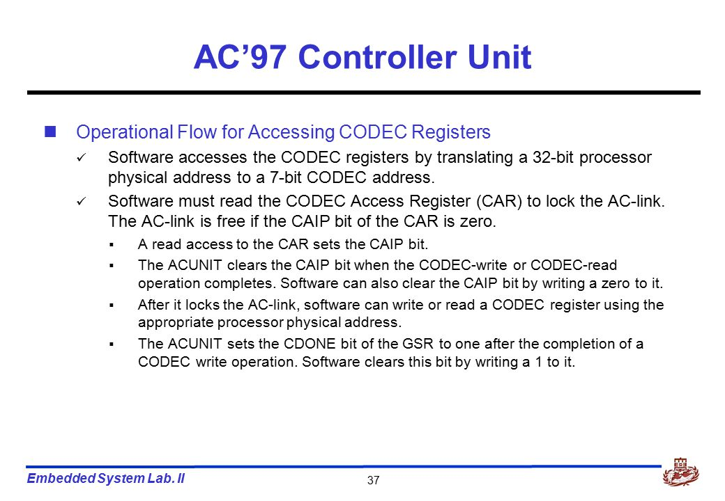 Embedded System Lab. II 37 AC'97 Controller Unit Operational Flow for Accessing CODEC Registers Software accesses the CODEC registers by translating a