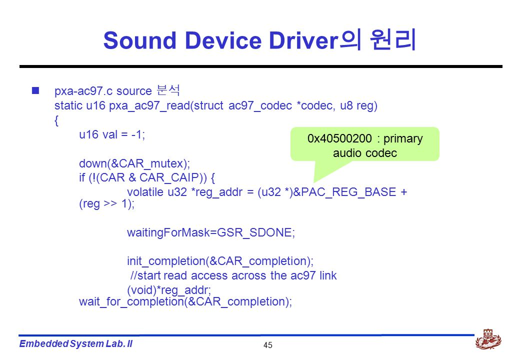 Embedded System Lab. II 45 Sound Device Driver 의 원리 pxa-ac97.c source 분석 static u16 pxa_ac97_read(struct ac97_codec *codec, u8 reg) { u16 val = -1; do