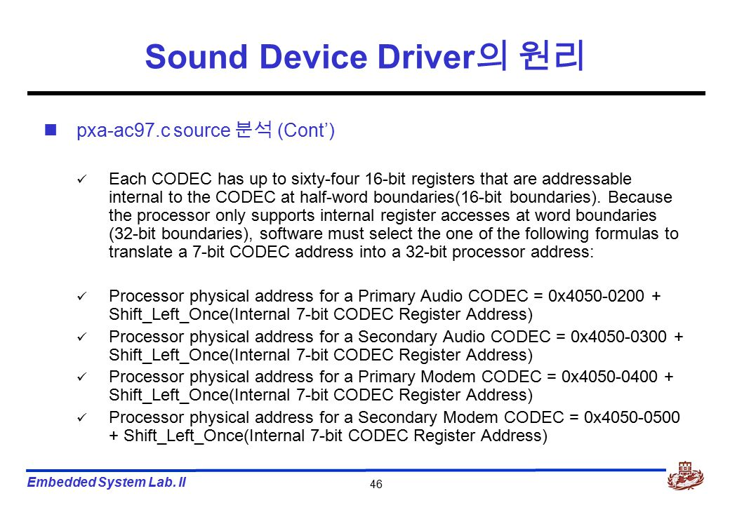 Embedded System Lab. II 46 Sound Device Driver 의 원리 pxa-ac97.c source 분석 (Cont') Each CODEC has up to sixty-four 16-bit registers that are addressable